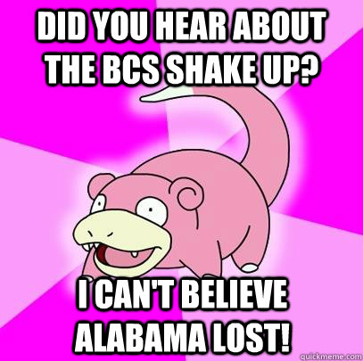 Did you hear about the BCS shake up? I can't believe alabama lost! - Did you hear about the BCS shake up? I can't believe alabama lost!  Slowpoke