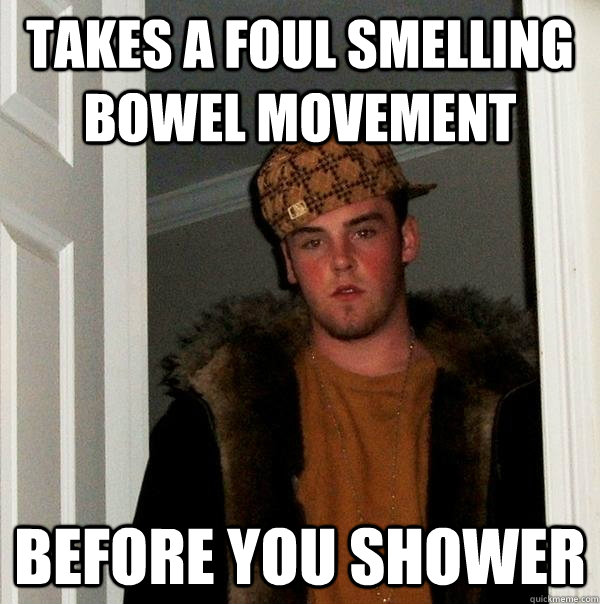 takes a foul smelling Bowel Movement before you shower - takes a foul smelling Bowel Movement before you shower  Scumbag Steve