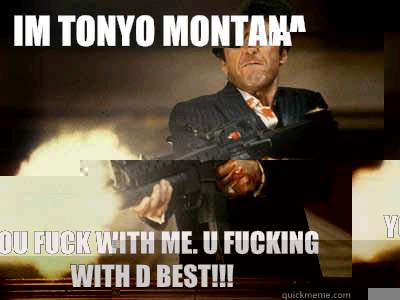 Im tonyo montana You fuck with me. u fucking with d best!!!