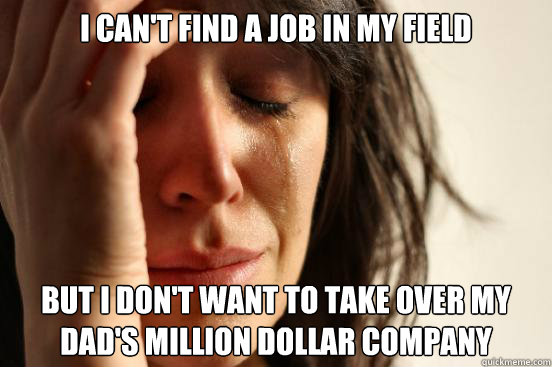 I can't find a job in my field But i don't want to take over my dad's million dollar company - I can't find a job in my field But i don't want to take over my dad's million dollar company  First World Problems