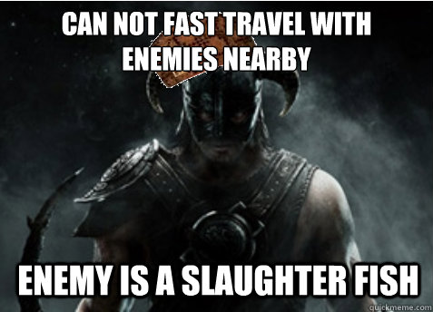 can not fast travel with enemies nearby enemy is a slaughter fish - can not fast travel with enemies nearby enemy is a slaughter fish  Scumbag Skyrim