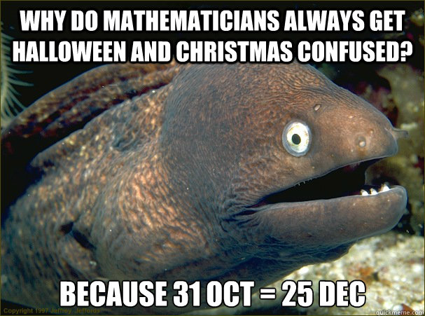 Why do mathematicians always get halloween and christmas confused? Because 31 oct = 25 dec - Why do mathematicians always get halloween and christmas confused? Because 31 oct = 25 dec  Bad Joke Eel