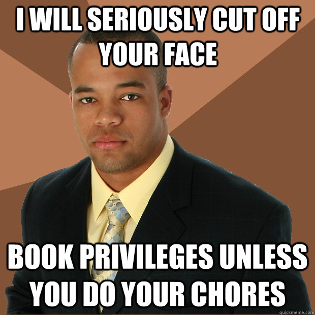 I will seriously cut off your face book privileges unless you do your chores - I will seriously cut off your face book privileges unless you do your chores  Successful Black Man