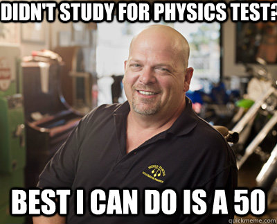 DIdn't study for physics Test? Best I can do is a 50 - DIdn't study for physics Test? Best I can do is a 50  Pawn Stars