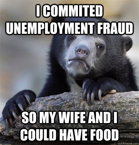 I commited unemployment fraud so my wife and I could have food - I commited unemployment fraud so my wife and I could have food  Confession Bear