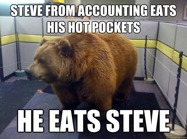 steve from Accounting eats his hot pockets he eats steve - steve from Accounting eats his hot pockets he eats steve  Office Grizzly
