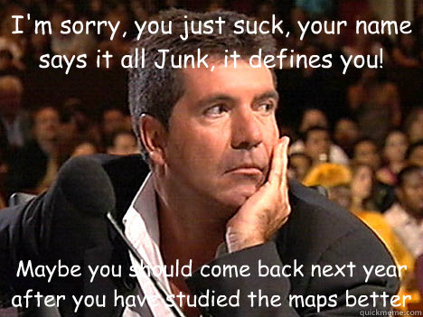 I'm sorry, you just suck, your name says it all Junk, it defines you! Maybe you should come back next year after you have studied the maps better - I'm sorry, you just suck, your name says it all Junk, it defines you! Maybe you should come back next year after you have studied the maps better  Simon Cowell