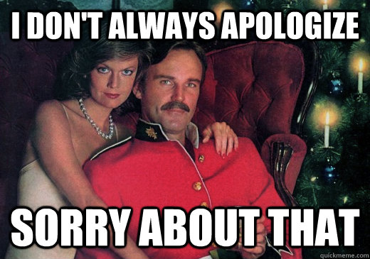 I don't always apologize Sorry about that
