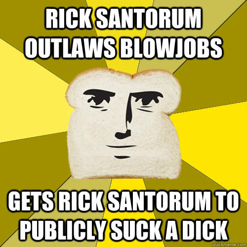 Rick Santorum outlaws blowjobs gets rick santorum to publicly suck a dick - Rick Santorum outlaws blowjobs gets rick santorum to publicly suck a dick  Breadfriend