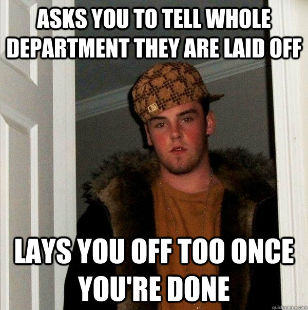 asks you to tell whole department they are laid off lays you off too once you're done - asks you to tell whole department they are laid off lays you off too once you're done  Scumbag Steve