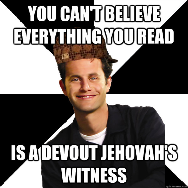 You Can't Believe Everything You Read Is a devout Jehovah's Witness - You Can't Believe Everything You Read Is a devout Jehovah's Witness  Scumbag Christian