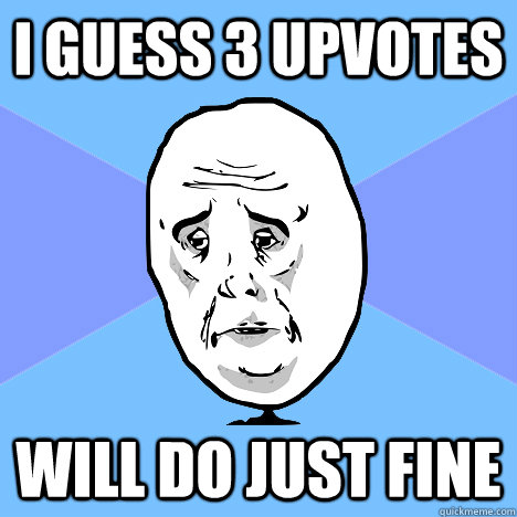 I guess 3 upvotes will do just fine  Okay Guy