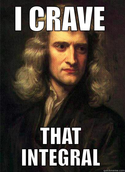 I CRAVE THAT INTEGRAL Sir Isaac Newton
