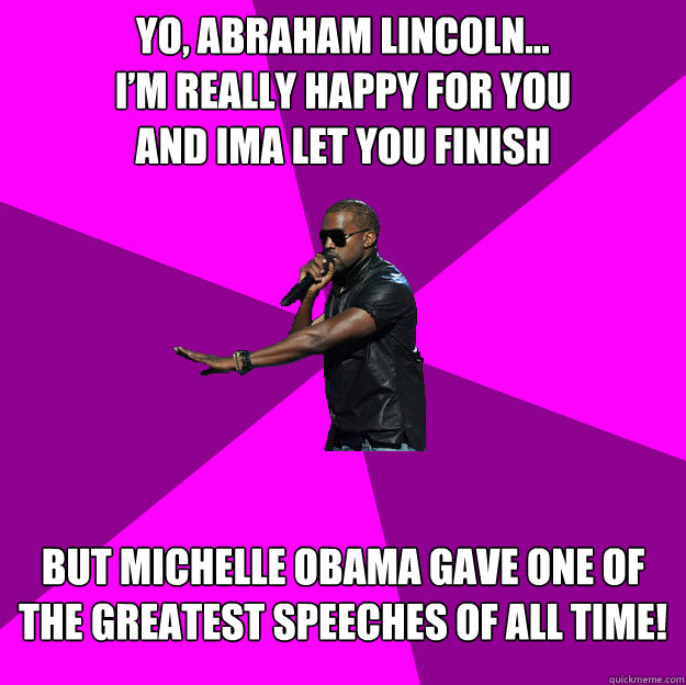 Yo, Abraham Lincoln... I'm really happy for you and ima let you finish  But Michelle Obama gave one of the greatest speeches of all time!  - Yo, Abraham Lincoln... I'm really happy for you and ima let you finish  But Michelle Obama gave one of the greatest speeches of all time!   Polite Kanye