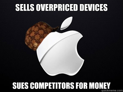 sells overpriced devices sues competitors for money  Scumbag Apple
