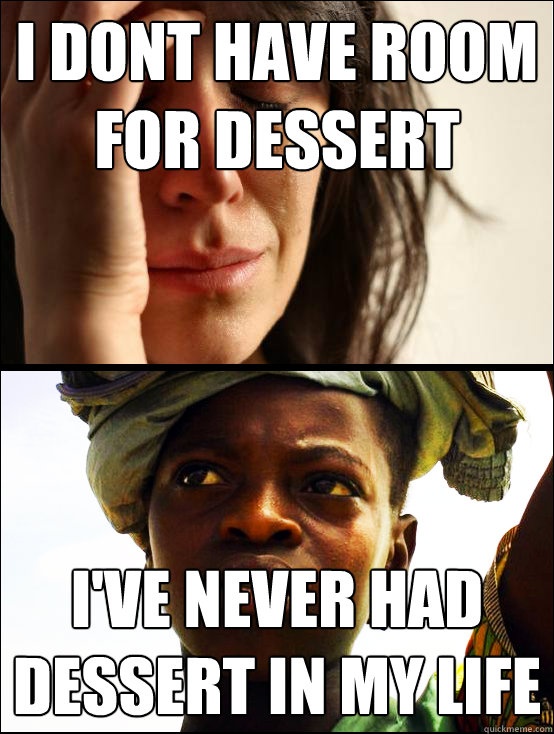 I dont have room for dessert I've never had dessert in my life  First vs Third World Problems