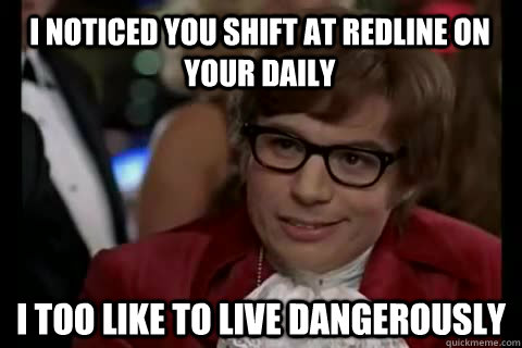 I noticed you shift at redline on your daily I too like to live dangerously - I noticed you shift at redline on your daily I too like to live dangerously  Dangerously - Austin Powers