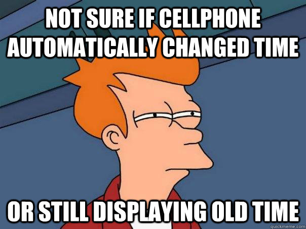 Not sure if cellphone automatically changed time Or still displaying old time - Not sure if cellphone automatically changed time Or still displaying old time  Futurama Fry