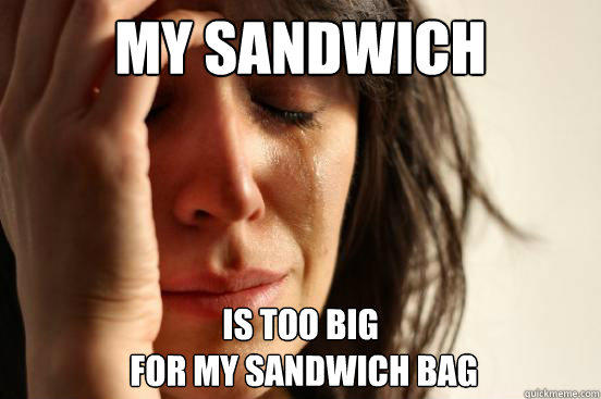 My sandwich is too big  for my sandwich bag - My sandwich is too big  for my sandwich bag  First World Problems