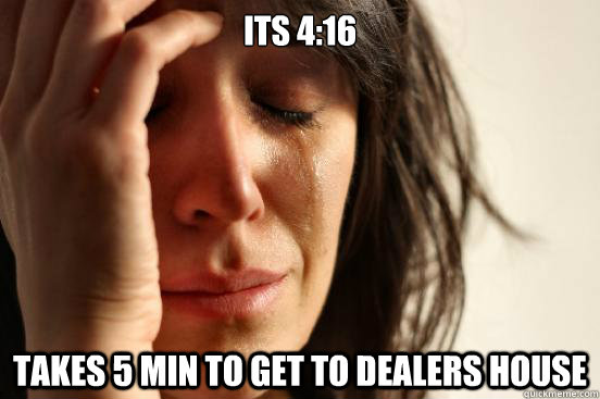 its 4:16 Takes 5 min to get to dealers house - its 4:16 Takes 5 min to get to dealers house  First World Problems