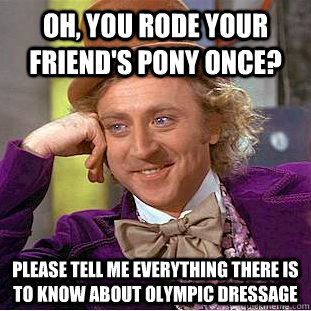 Oh, you rode your friend's pony once? Please tell me everything there is to know about Olympic dressage - Oh, you rode your friend's pony once? Please tell me everything there is to know about Olympic dressage  Condescending Wonka