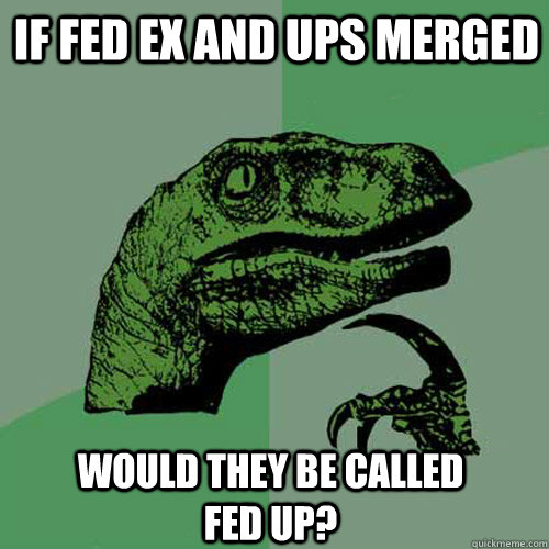 If Fed ex and ups merged  Would they be called Fed Up? - If Fed ex and ups merged  Would they be called Fed Up?  Philosoraptor
