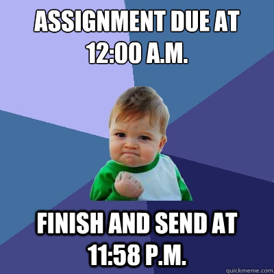 assignment due at 12:00 a.m. Finish and send at 11:58 p.m.  Success Kid