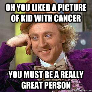 Oh you liked a picture of kid with cancer you must be a really great person