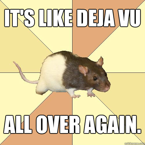 It's like deja vu all over again. - It's like deja vu all over again.  Redundant Rat