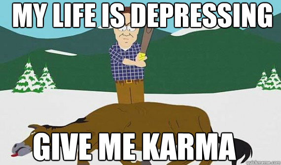My life is depressing GIVE ME KARMA