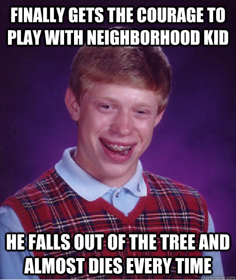 Finally gets the courage to play with neighborhood kid He falls out of the tree and almost dies every time - Finally gets the courage to play with neighborhood kid He falls out of the tree and almost dies every time  Bad Luck Brian