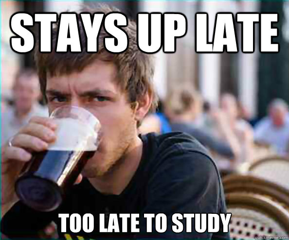 stays up late too late to study - stays up late too late to study  Lazy College Senior