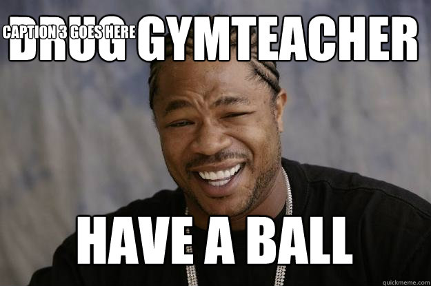 Drug gymteacher have a ball Caption 3 goes here  Xzibit meme