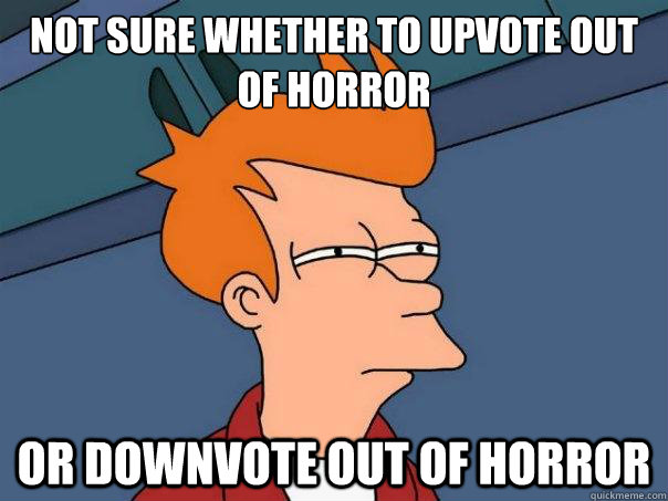 Not sure whether to upvote out of horror or downvote out of horror - Not sure whether to upvote out of horror or downvote out of horror  Futurama Fry
