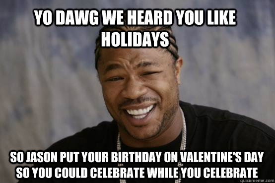 YO DAWG WE HEARD YOU LIKE HOLIDAYS SO JASON PUT YOUR BIRTHDAY ON VALENTINE'S DAY SO YOU COULD CELEBRATE WHILE YOU CELEBRATE - YO DAWG WE HEARD YOU LIKE HOLIDAYS SO JASON PUT YOUR BIRTHDAY ON VALENTINE'S DAY SO YOU COULD CELEBRATE WHILE YOU CELEBRATE  Misc