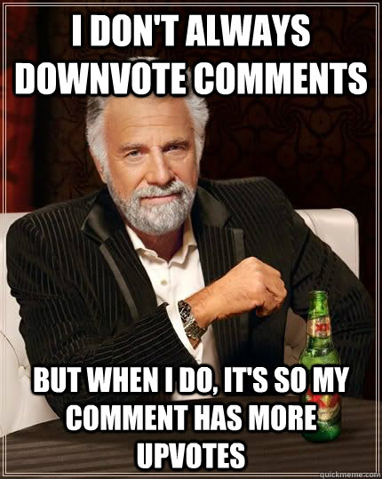 i don't always downvote comments but when i do, it's so my comment has more upvotes - i don't always downvote comments but when i do, it's so my comment has more upvotes  The Most Interesting Man In The World