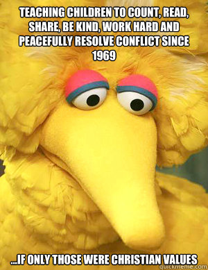 Teaching children to count, read, share, be kind, work hard and peacefully resolve conflict since 1969 ...if only those were Christian values  - Teaching children to count, read, share, be kind, work hard and peacefully resolve conflict since 1969 ...if only those were Christian values   Big Bird