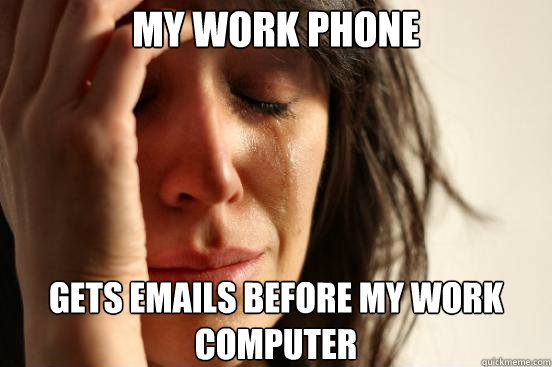 My work phone Gets emails before my work computer - My work phone Gets emails before my work computer  First World Problems