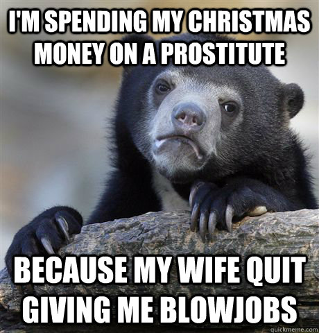 I'm spending my christmas money on a prostitute because my wife quit giving me blowjobs - I'm spending my christmas money on a prostitute because my wife quit giving me blowjobs  Confession Bear