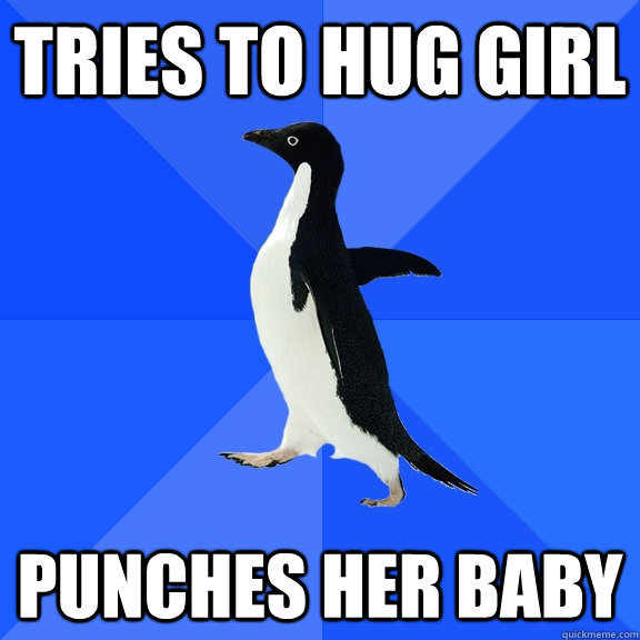 tries to hug girl punches her baby - tries to hug girl punches her baby  Socially Awkward Penguin