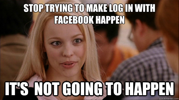 Stop Trying to make log in with facebook happen It's  NOT GOING TO HAPPEN