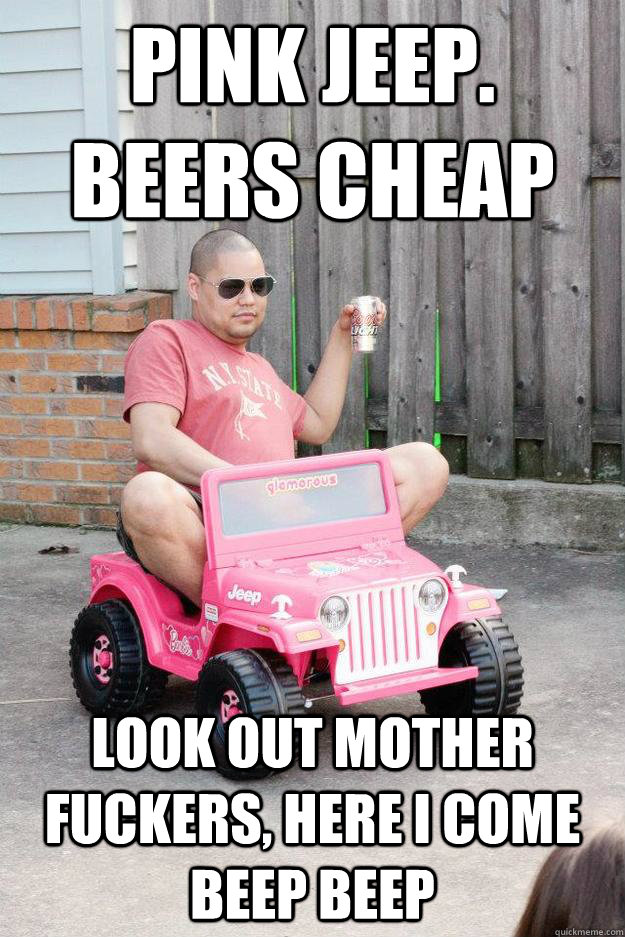 8658a85eb4b31623ab07fac09f1b57e5e44290030413a9f3b2f1d083c45c1636 pink jeep beers cheap look out mother fuckers, here i come beep,Pink Jeep Beers Cheap Meme