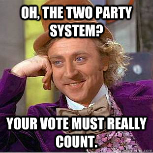 Oh, the two party system? Your vote must really count. - Oh, the two party system? Your vote must really count.  Creepy Wonka