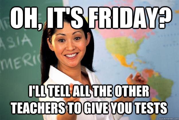 Oh, It's friday? I'll tell all the other teachers to give you tests - Oh, It's friday? I'll tell all the other teachers to give you tests  Unhelpful High School Teacher