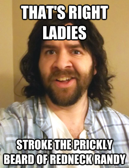 that's right ladies stroke the prickly beard of redneck randy
