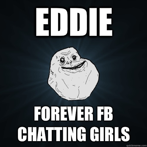 Eddie FOREVER Fb chatting girls - Eddie FOREVER Fb chatting girls  Forever Alone
