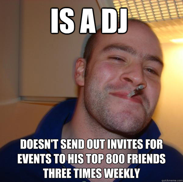 Is a DJ Doesn't send out invites for events to his top 800 friends three times weekly - Is a DJ Doesn't send out invites for events to his top 800 friends three times weekly  Good Guy Greg