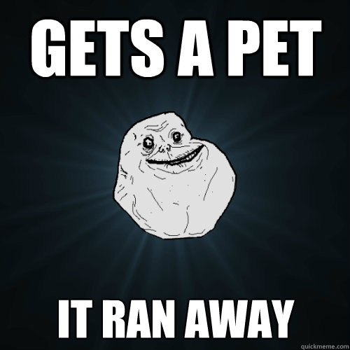 gets a pet it ran away - gets a pet it ran away  Forever Alone