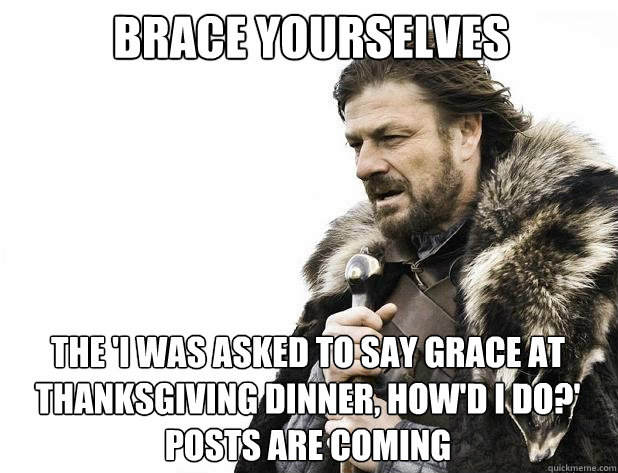 brace yourselves The 'i was asked to say grace at thanksgiving dinner, how'd i do?' posts are coming