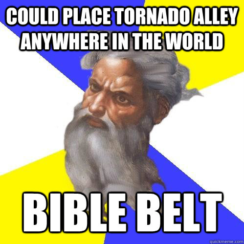 Could place tornado alley anywhere in the world bible belt - Could place tornado alley anywhere in the world bible belt  Advice God